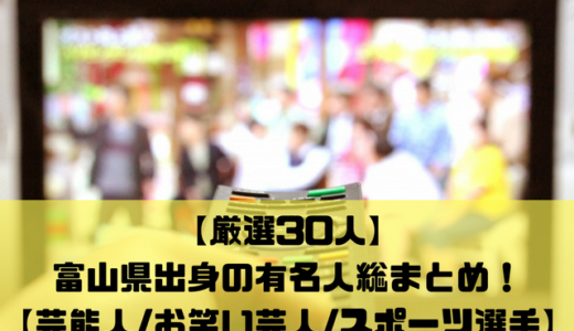 【厳選30人】富山県出身の有名人総まとめ!【芸能人/お笑い芸人/スポーツ選手】