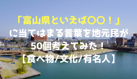 「富山県といえば〇〇!」に当てはまる言葉を地元民が50個考えてみた!【食べ物/文化/有名人】